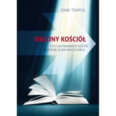 Biblijny Kościół, czyli jak prowadzić kościół w sposób jaki naucza biblia - John Temple