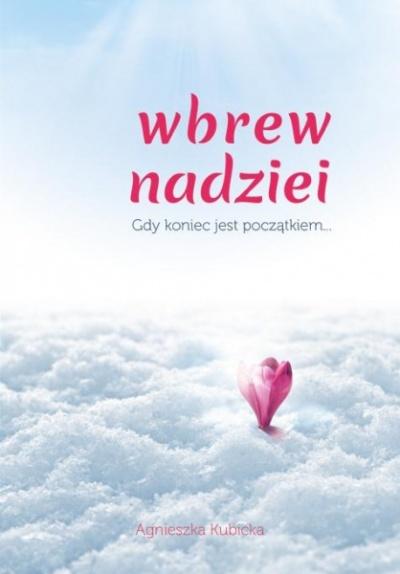 Wbrew nadziei - gdy koniec jest początkiem... - Agnieszka Kubicka